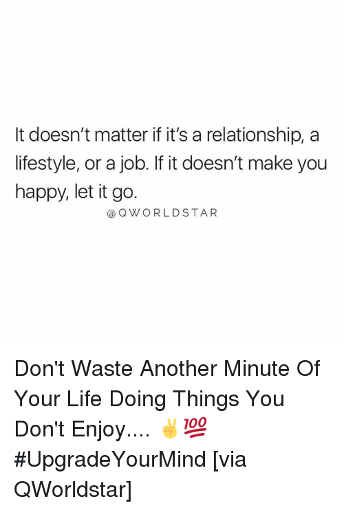 Life, Happy, and Let It Go: It doesn't matter if it's a relationship, a  lifestyle, or a job. If it doesn't make you  happy, let it go.  @OWORLDSTA R Don't Waste Another Minute Of Your Life Doing Things You Don't Enjoy.... ✌️💯 #UpgradeYourMind [via QWorldstar]