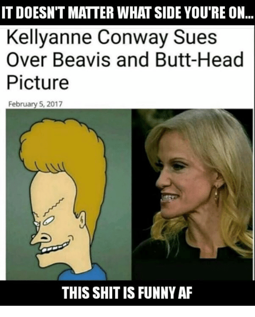 Af, Beavis and Butt-Head, and Butt: IT DOESN'T MATTER WHAT SIDE YOU'RE ON...  Kellyanne Conway Sues  Over Beavis and Butt-Head  Picture  February 5, 2017  THIS SHIT IS FUNNY AF