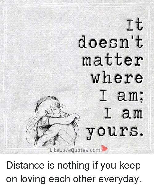 It Doesnt Matter Where I Am Yours Like Love Quotescom Distance Is