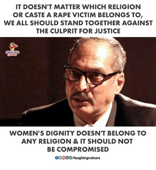 Justice, Rape, and Religion: IT DOESN'T MATTER WHICH RELIGION  OR CASTE A RAPE VICTIM BELONGS TO  WE ALL SHOULD STAND TOGETHER AGAINST  THE CULPRIT FOR JUSTICE  ING  WOMEN'S DIGNITY DOESN'T BELONG TO  ANY RELIGION & IT SHOULD NOT  BE COMPROMISED  OO O㊧laughingcolours