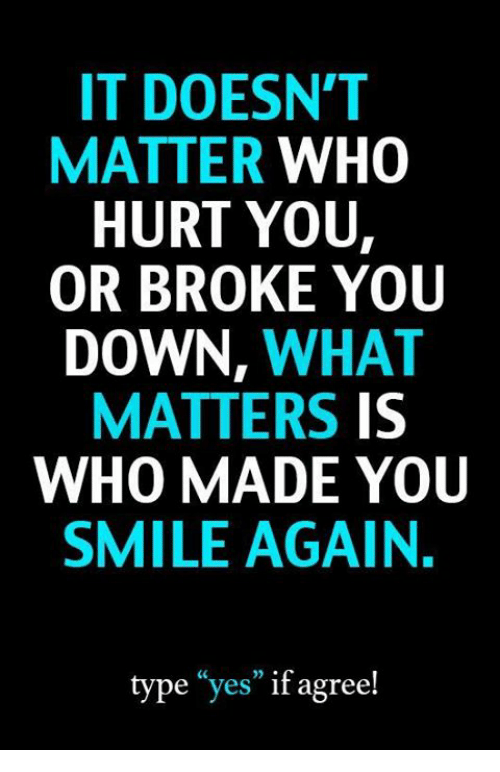 Memes smile and 🤖 it doesnt matter who hurt you or broke you down what matters is who made youu smile again type yes if agree