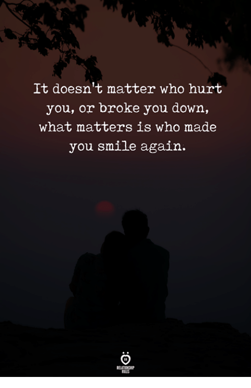 Smile, Who, and Down: It doesn't matter who hurt  you, or broke you down,  what matters is who made  you smile again.