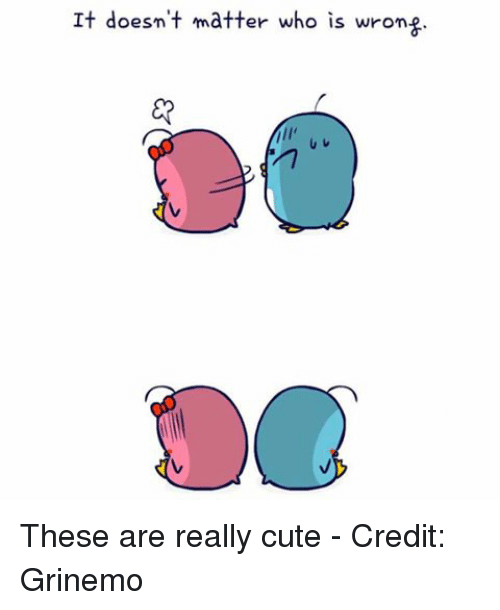 b1ce3ff005 It doesn t matter who is wron These are really cute - Credit Grinemo Meme