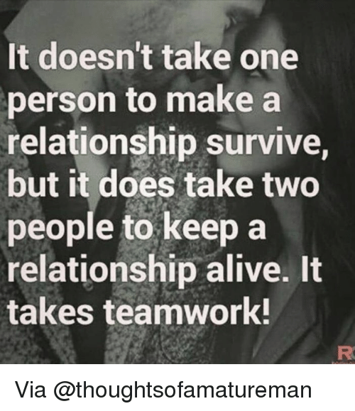Alive, Memes, and 🤖: It doesn't take one  person to make a  relationship survive,  but it does take two  people to keep a  relationship alive. It  takes teamwork! Via @thoughtsofamatureman
