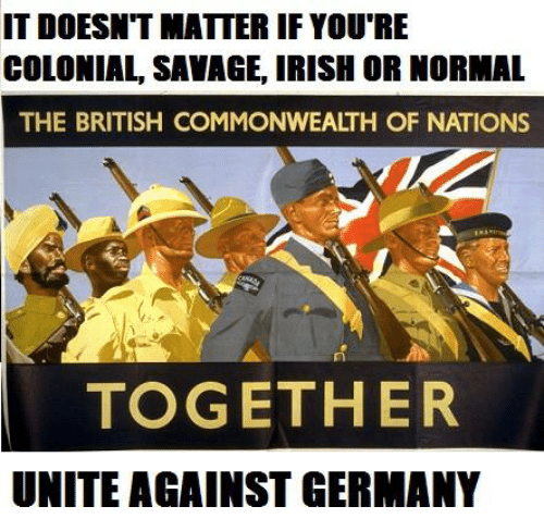 Irish, Savage, and Germany: IT DOESNTMATTER IF YOU'RE  COLONIAL, SAVAGE, IRISH OR NORMAL  THE BRITISH COMMONWEALTH OF NATIONS  TOGETHER  UNITE AGAINST GERMANY
