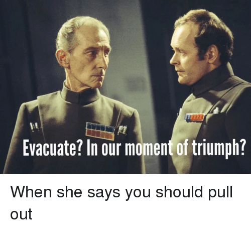 Pull Out, Triumph, and She: it  Evacuate? In our moment of triumph?
