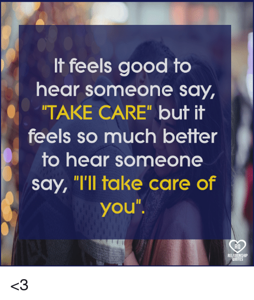 It Feels Good To Hear Someone Say Take Care But It Feels So Much