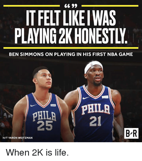 Life, Nba, and Game: IT FELT LIKE WAS  PLAYING 2K HONESTLY  BEN SIMMONS ON PLAYING IN HIS FIRST NBA GAME  21  25  B R  HIT YARON WEITZMAN When 2K is life.