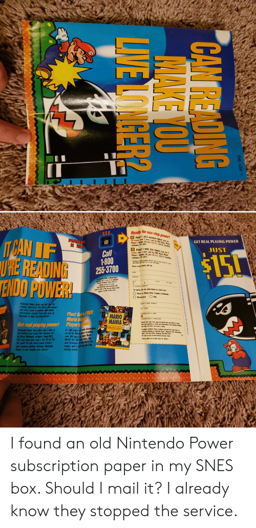 MasterCard, Money, and Nintendo: IT  for non-stop power?  GET REAL PLAYING POWER  ANT REAL POWER Send me  UST  Yyear-and n FMarin Mania  s over for just $15 US/$241 Canaian  $15!  (includes 7% GST  1-800  255-3700  URE READING  Please prist clearly with i  ENDO POWER  Pacific Standiard Time (PST  sabscription by (check one  m paying for my  need te talkt  credit card.)  Check or Money Order (Payabie to Nintends  MasterCard  Nintendo Power gives you hot  making characters like Mario Wve longer  and every issue is packed with inside  nformation straight from the pros at  Nintendo to help you play  Plus! Get a FREE  MARIO  MANIA  Mario Ma  Detach this order form anng the dottled lines  with your paymest or aredit  Get real playing power!  Player's  t  mail You doe't even need a stamp  It's 180 pages of  intendo Power also giyes you a look at  the hottest new Game Pak releases for  icung  Dept, P.O. Box 97043, Redmond, WA 98073-874  over 140 pages on Super Mario  World! Get full color maps, tips  and strategies to help Mario Iive  longer, and to give you non-stop  tersational pestage stam  l three Nintendo systems-Super NES  Please allow siz to eight weeks for telivery  a Top 20 hit list  for each! For the latest game reviews  and stopless playing strategy, Nintendo  Power is your mumber one source  playing action! I found an old Nintendo Power subscription paper in my SNES box. Should I mail it? I already know they stopped the service.