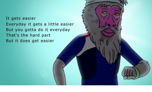 it gets easier everyday it qets a little easier but you gotta do it
