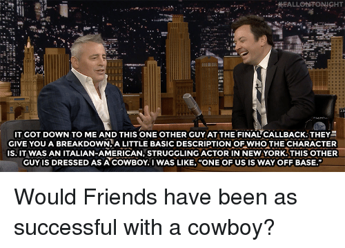 "Friends, Target, and youtube.com: IT GOT DOWN TO ME AND THIS ONE OTHER GUY AT THE FINAL""CALLBACK. THEY  GIVE YOU A BREAKDOWN.A LITTLE BASIC DESCRIPTION OF WHO THE CHARACTER  IS. IT WAS AN ITALIAN-AMERICAN, STRUGGLING ACTOR IN NEWYORK.THIS OTHER  GUY IS DRESSED AS ACOWBOY. I WAS LIKE, ""ONE OF US IS WAY OFF BASE.""  3  2  2 Would Friends have been as successful with a cowboy?"