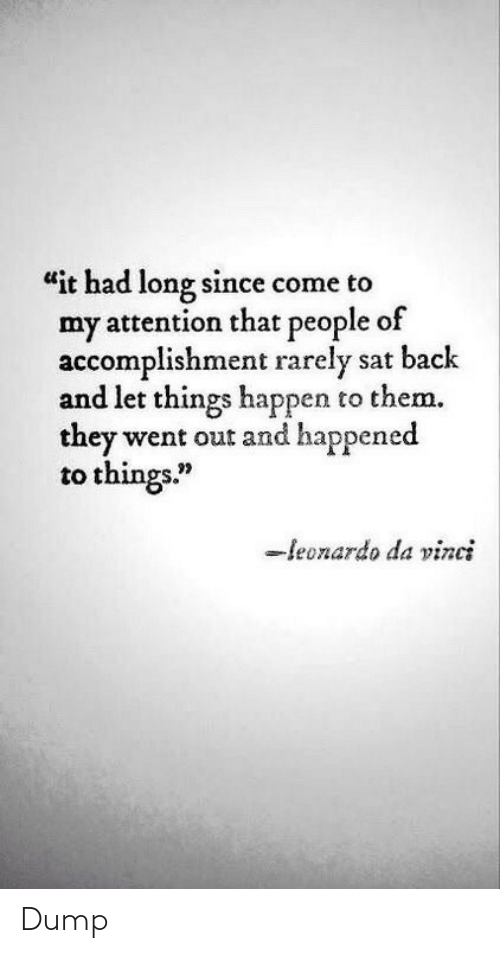 "Leonardo Da Vinci, Back, and Sat: ""it had long since come to  my attention that people of  accomplishment rarely sat back  and let things happen to them.  they went out and happened  to things.""  -leonardo da vinci Dump"