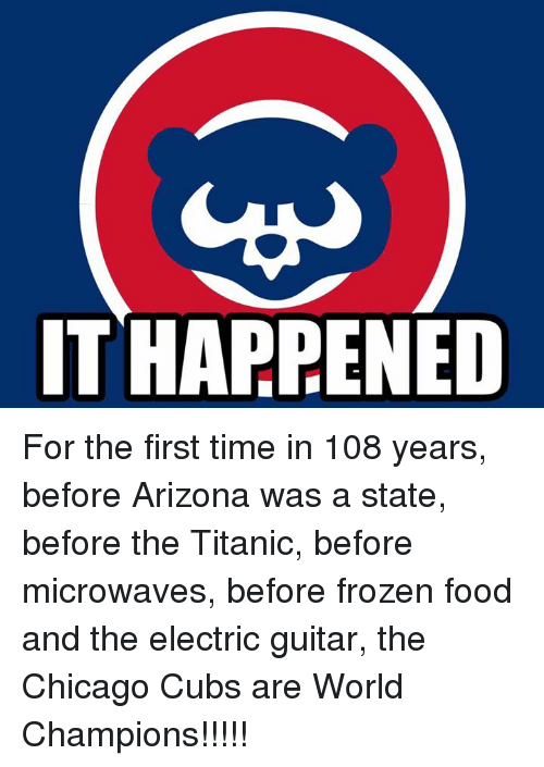 Chicago, Frozen, and Memes: IT HARRENED For the first time in 108 years, before Arizona was a state, before the Titanic, before microwaves, before frozen food and the electric guitar, the Chicago Cubs are World Champions!!!!!