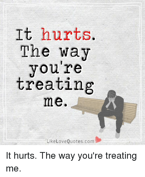 It Hurts The Way You're Treating Me Like Love Quotescom It Hurts The Mesmerizing Quotes Com