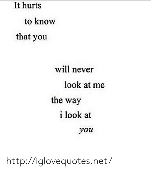 Http, Never, and Net: It hurts  to know  that you  will never  look at me  the way  i look at  you http://iglovequotes.net/