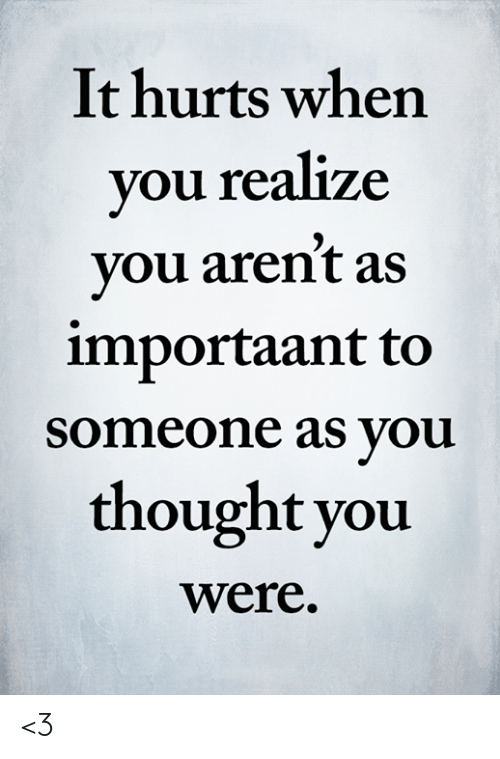 Memes, Thought, and 🤖: It hurts when  you realize  you aren't as  importaant to  someone as you  thought you  were. <3