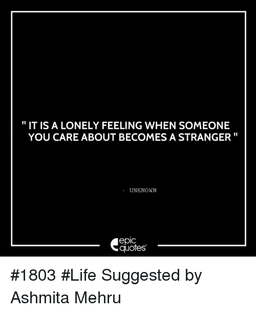 It Is A Lonely Feeling When Someone You Care About Becomes A
