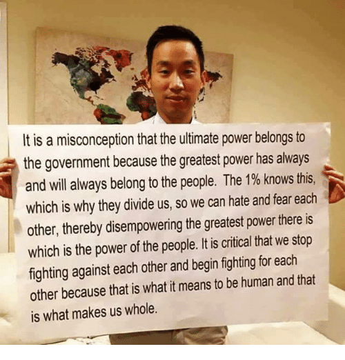 Memes, Being Human, and Belongings: It is a misconception that the ultimate power belongs to  a the government because the greatest power has always  and will always belong to the people. The 1% knows this  which is why they divide us, so we can hate and fear each  other, thereby disempowering the greatest power there is  which is the power of the people. It is critical that we stop  fighting against each other and begin fighting for each  other because that is what it means to be human and that  is what makes us whole.