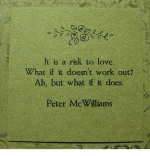 Love, Work, and What: It is a risk to love.  Ah, but what if it does  Peter McWilliams  What if it doesn't work out? N