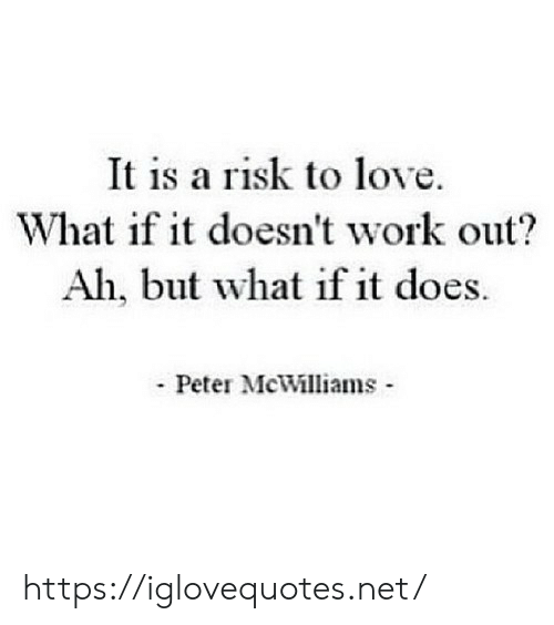 Love, Work, and Net: It is a risk to love.  What if it doesn't work out?  Ah, but what if it does.  Peter McWilliams https://iglovequotes.net/