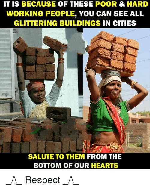 Memes, Respect, and Hearts: IT IS BECAUSE OF THESE POOR& HARD  WORKING PEOPLE, YOU CAN SEE ALL  GLITTERING BUILDINGS IN CITIES  SALUTE TO THEM FROM THE  BOTTOM OF OUR HEARTS _/\_ Respect _/\_