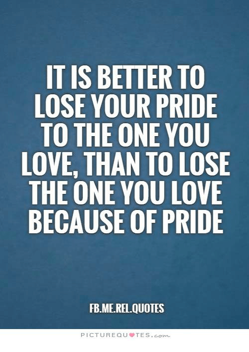 It Is Better To Lose Your Pride To The One You Love Than To Lose The