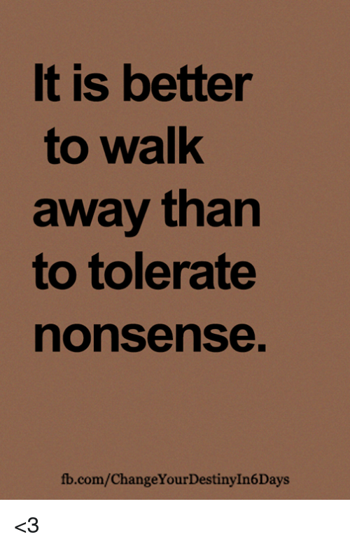 Memes, fb.com, and Nonsense: It is better  to walk  away tharn  to tolerate  nonsense  fb.com/ChangeYourDestinyIn6Days <3