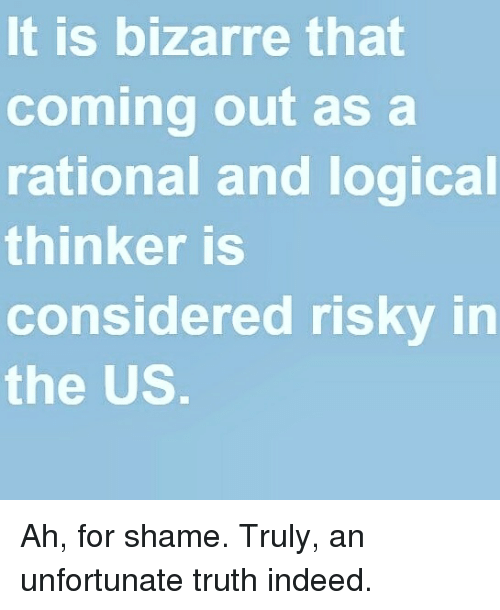 Logic, Bizarre, and Truth: It is bizarre that  coming out as a  rational and logical  thinker is  considered risky in  the US Ah, for shame. Truly, an unfortunate truth indeed.