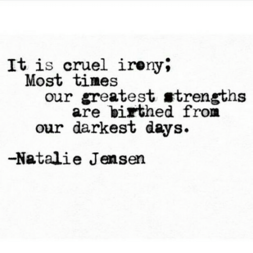 Times, Jensen, and Greatest: It is cruel ireny;  Most times  our greatest strengths  are birthed from  our darkest days  -Natalie Jensen