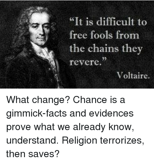 It Is Difficult To Free Fools From The Chains They Revere Voltaire What Change Chance Is A Gimmick Facts And Evidences Prove What We Already Know Understand Religion Terrorizes Then Saves Facts