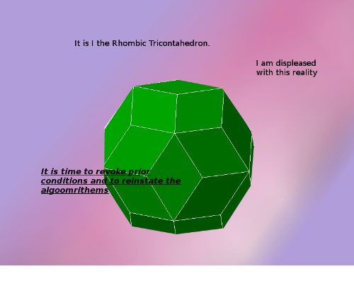 Time, Reality, and This: It is I the Rhombic Tricontahedron.  I am displeased  with this reality  it is time to revoke-prior  conditions  algo  IO  and to reinstate the  omrithem