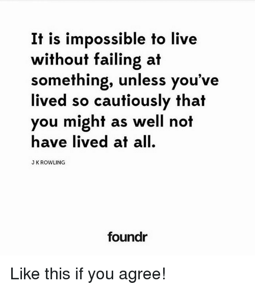 Memes, Live, and J. K. Rowling: It is impossible to live  without failing at  something, unless you've  lived so cautiously that  you might as well not  have lived at all.  J K ROWLING  foundr Like this if you agree!