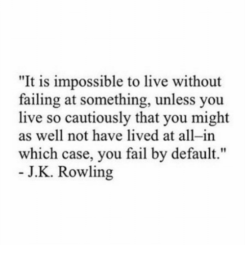 """Fail, Live, and J. K. Rowling: """"It is impossible to live without  failing at something, unless you  live so cautiously that you might  as well not have lived at all-in  which case, you fail by default.""""  J.K. Rowling"""