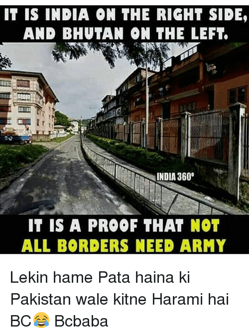 Memes, Army, and India: IT IS INDIA ON THE RIGHT SIDE,  AND BHUTAN ON THE LEFT.  INDIA 360°  IT IS A PROOF THAT NOT  ALL BORDERS NEED ARMY Lekin hame Pata haina ki Pakistan wale kitne Harami hai BC😂 Bcbaba