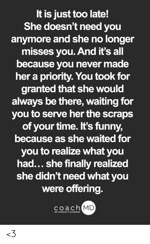 Funny, Memes, and Time: It is just too late!  he doesn't need youu  anymore and she no longer  misses you. And it's all  because you never made  her a priority. You took for  granted that she would  always be there, waiting for  you to serve her the scraps  of your time. It's funny  because as she waited for  you to realize what you  had... she finally realized  she didn't need what you  were offering.  coach  MD <3