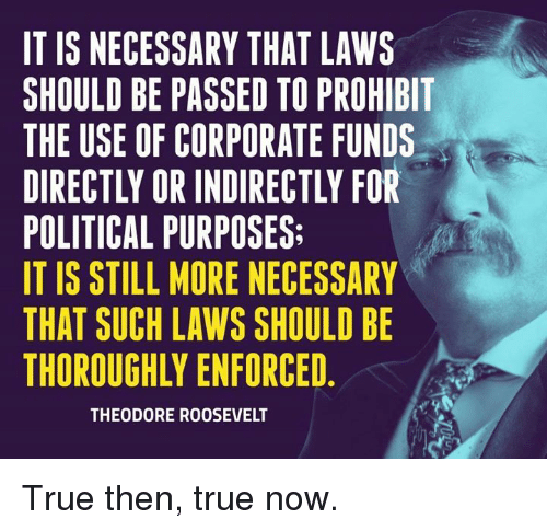 Memes, True, and 🤖: IT IS NECESSARY THAT LAWS  SHOULD BE PASSED TO PROHIBIT  THE USE OF CORPORATE FUNDS  DIRECTLY OR INDIRECTLY FOR  POLITICAL PURPOSES:  IT IS STILL MORE NECESSARY  THAT SUCH LAWS SHOULD BE  THOROUGHLY ENFORCED  THEODORE ROOSEVELT True then, true now.