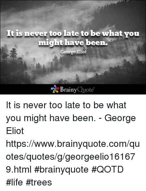Life, Memes, and Quotes: It is never too late to be what you  might have been.  George Eliot  Brainy  Quote It is never too late to be what you might have been. - George Eliot  https://www.brainyquote.com/quotes/quotes/g/georgeelio161679.html #brainyquote #QOTD #life #trees