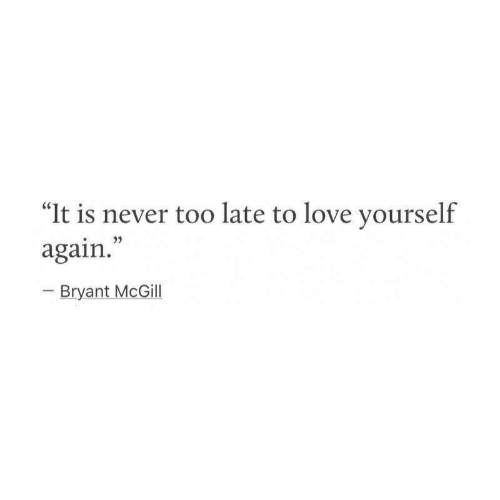 "Love, Never, and Bryant McGill: ""It is never too late to love yourself  again.""  Bryant McGill"