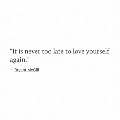 """Love, Never, and Bryant McGill: """"It is never too late to love yourself  again.  o3)  Bryant McGill"""