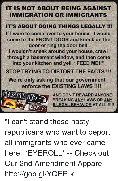 "Come Over, Facts, and Memes: IT IS NOT ABOUT BEING AGAINST  IMMIGRATION OR IMMIGRANTS  IT'S ABOUT DOING THINGS LEGALLY !!  If I were to come over to your house I would  come to the FRONT DOOR and knock on the  door or ring the door bell.  I wouldn't sneak around your house, crawl  through a basement window, and then come  into your kitchen and yell, ""FEED ME!!""  STOP TRYING TO DISTORT THE FACTS !!!  We're only asking that our government  enforce the EXISTING LAWS !!!!  AND DON'T REWARD ANYONE  BREAKING ANY LAWS OR ANY  ILLEGAL BEHAVIOR AT ALL ""I can't stand those nasty republicans who want to deport all immigrants who ever came here"" *EYEROLL* -- Check out Our 2nd Amendment Apparel: http://goo.gl/YQERIk"