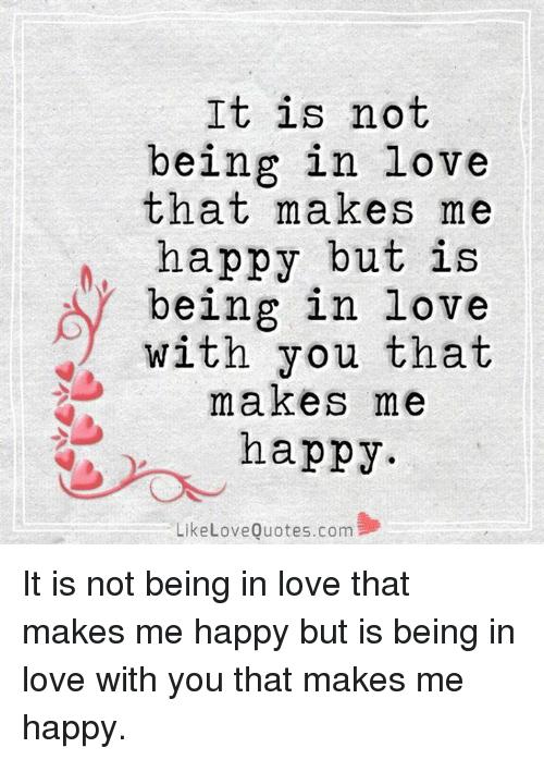it is not being in love that makes me happy but is being in love