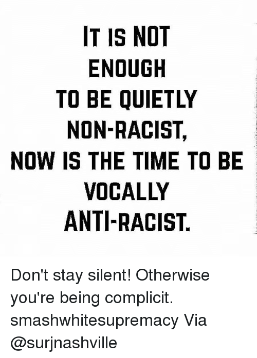 Memes, Time, and Racist: IT IS NOT  ENOUGH  TO BE QUIETLY  NON-RACIST,  NOW IS THE TIME TO BE  VOCALLY  ANTI-RACIST Don't stay silent! Otherwise you're being complicit. smashwhitesupremacy Via @surjnashville