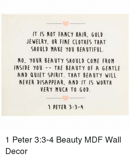 Beautiful, Fancy, and Hair: IT IS NOT FANCY HAIR, GOLD  JEWELRY, OR FINE CLOTRES TRAT  SROULD MAKE YOU BEAUTIFUL  NO. YOUR BEAUTY SHOULD COME FROM  INSIDE YOUTHE BEAUTY OF A GENTLE  AND QUIET SPIRIT, TAAT BEAUTY WILL  NEVER DISA PPEAR, AND IT IS WORTA  VERY NUCA TO G0D.  1 PETER 3:3-4 1 Peter 3:3-4 Beauty MDF Wall Decor