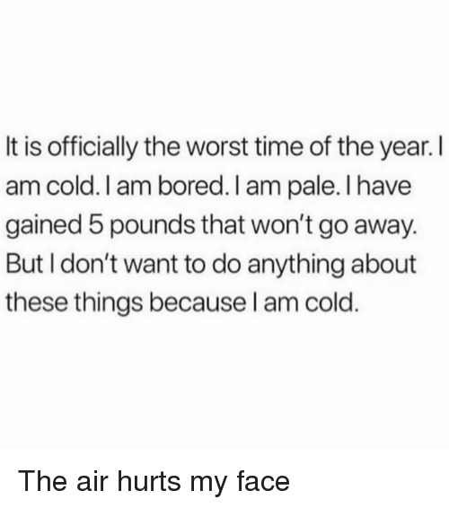 Bored, The Worst, and Time: It is officially the worst time of the year.I  am cold. I am bored. I am pale. I have  gained 5 pounds that won't go away.  But I don't want to do anything about  these things because l am cold The air hurts my face