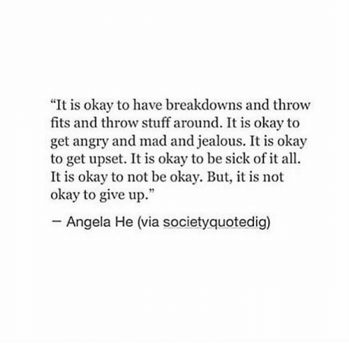 """Jealous, Okay, and Stuff: """"It is okay to have breakdowns and throw  fits and throw stuff around. It is okay to  get angry and mad and jealous. It is okay  to get upset. It is okay to be sick of it all.  It is okay to not be okay. But, it is not  okay to give up.""""  Angela He (via societyquotedig)"""