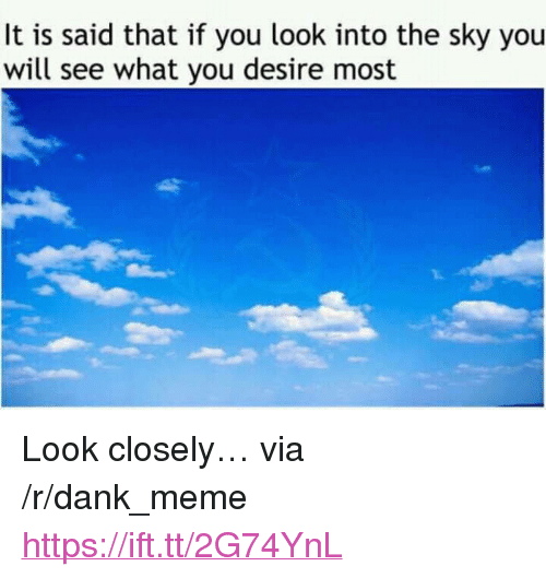 """Dank, Meme, and Sky: It is said that if you look into the sky you  will see what you desire most <p>Look closely&hellip; via /r/dank_meme <a href=""""https://ift.tt/2G74YnL"""">https://ift.tt/2G74YnL</a></p>"""