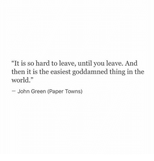 "World, John Green, and Paper Towns: ""It is so hard to leave, until you leave. And  then it is the easiest goddamned thing in the  world.""  John Green (Paper Towns)"