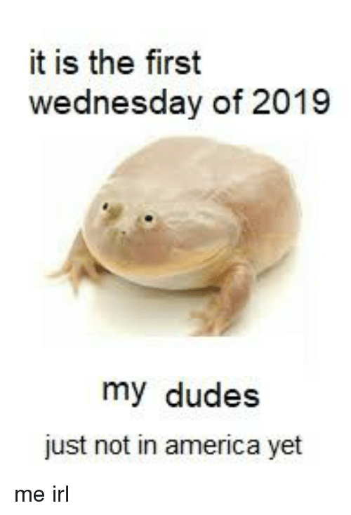 America, Wednesday, and Irl: it is the first  wednesday of 2019  my dudes  just not in america yet