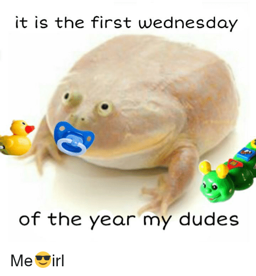 Wednesday, Irl, and First: it is the first wednesday  of the year my dudes