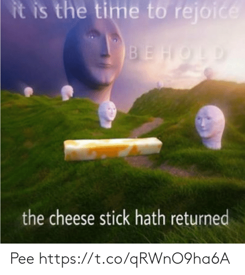Time, Cheese, and Stick: it is the time to rejoice  BEHOLD  the cheese stick hath returned Pee https://t.co/qRWnO9ha6A